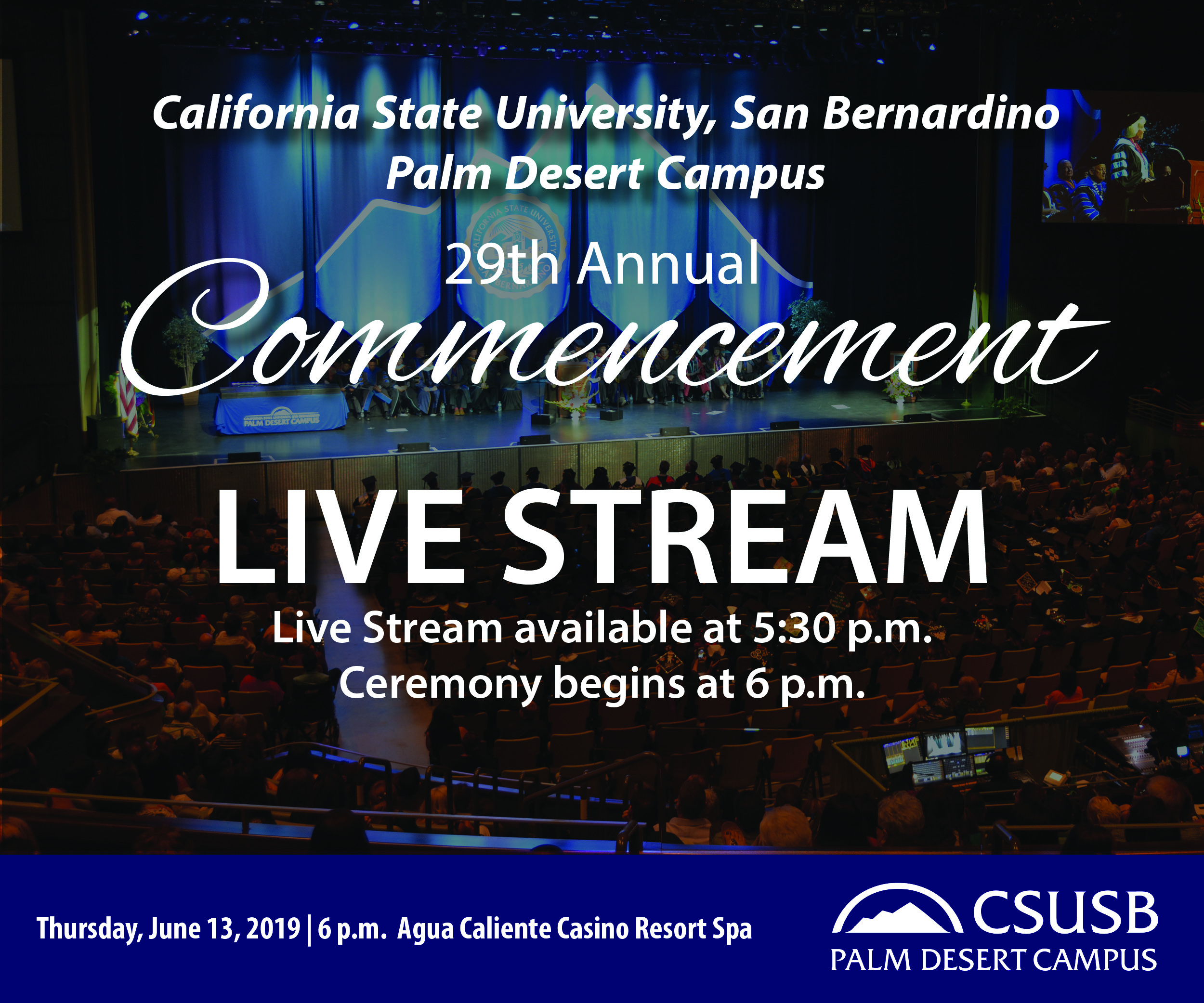 California State University, San Bernardino Palm Deser Campus 29th Annual Commencement Live Stream Live Stream available at 5:30pm Ceremony begins at 6pm