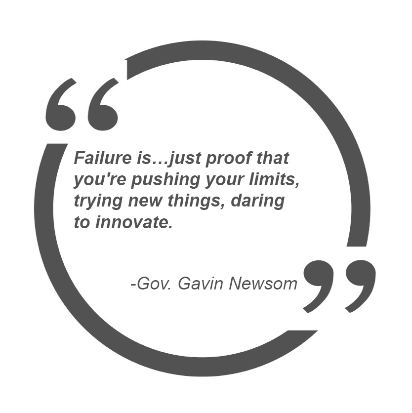 Failure is just proof that you're pushing your limits, trying new things, daring to innovate. – Gov. Gavin Newsom