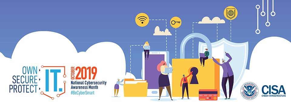 Own Secure Protect IT.  October 2019 National Cybersecurity Awareness Month #BeCyberSmart