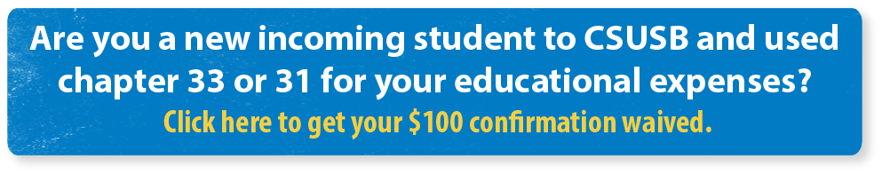 Are you a new incoming student to CSUSB and will use chapter 33 or 31 for your educational expenses? Click here to get your $100 confirmation waived.