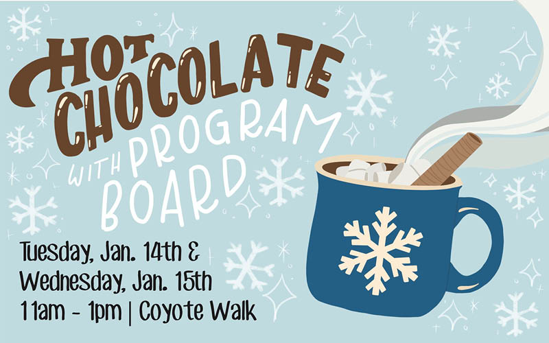 Get to know Program Board while enjoying hot chocolate.  Tuesday, Jan.14 & Wednesday, Jan.15  11am-1pm | Coyote Walk