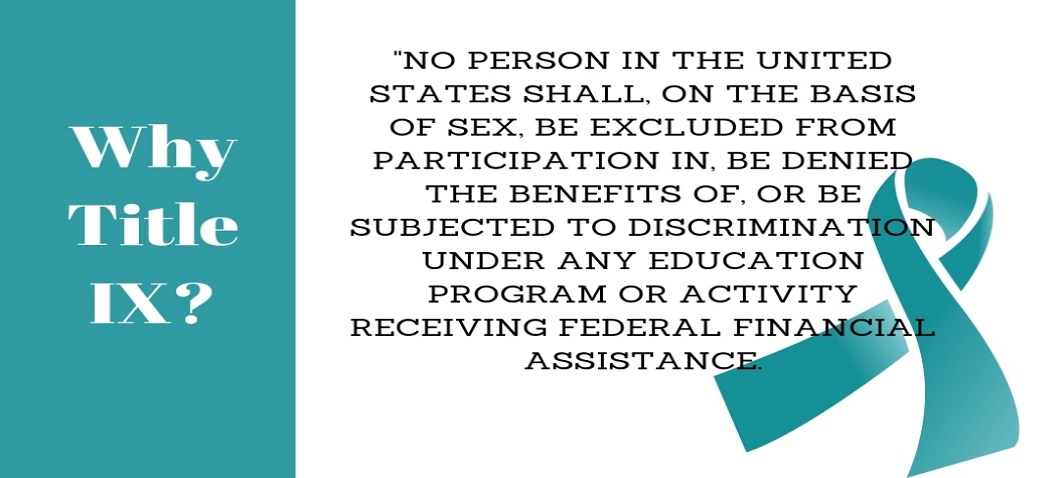 "Why Title IX? ""No Person in the United States shall, on the  basis of sex, be excluded from participation in, be denied the benefits of, or be subjected to discrimination under any education program or activity receiving federal financial assistance."