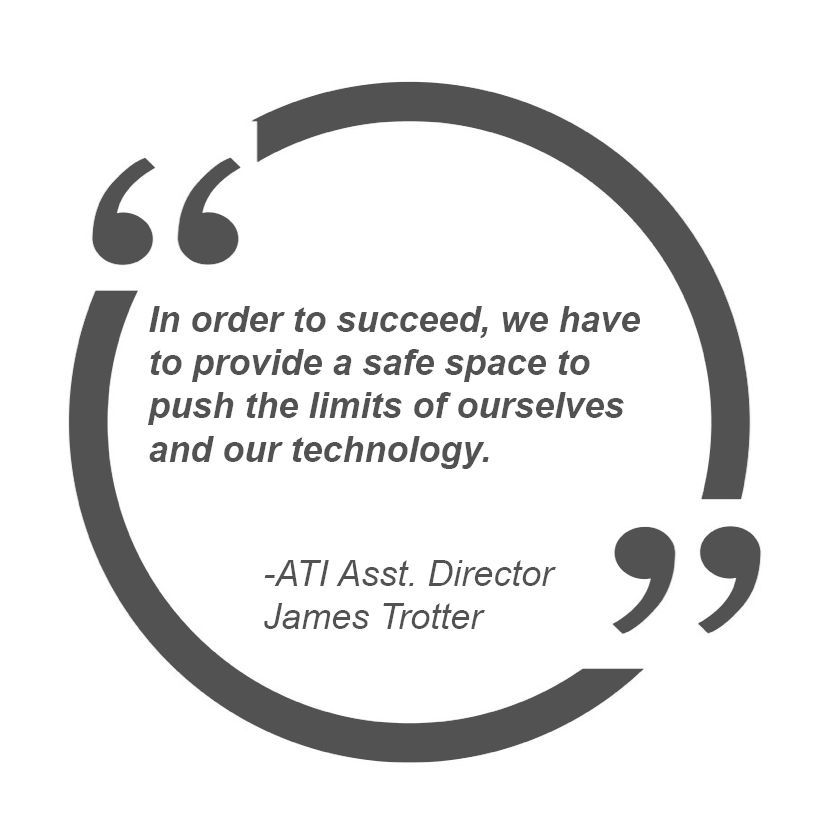 In order to succeed, we have to provide a safe space to push the limits of ourselves and our technology – ATI Asst. Director James Trotter